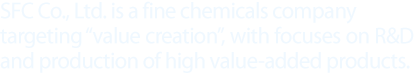 "SFC Co., Ltd. is a fine chemicals company targeting ""value creation"", with focuses on R&D and production of high value-added products."
