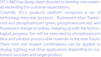 SFC's R&D has always been devoted to develop new materials exceeding the customer expectations. Currently SFC's products platform comprises a set of technology-intensive products : fluorescent blue, fluorescent and phosphorescent green, phosphorescent red, and fluorescent orange-to-yellow.  Keeping up with the technological progress, this will be extended to phosphorescent blue and solution process-able materials in the near future.  These host and dopant combinations can be applied to display, lighting, and other applications depending on customers' structure and target product.